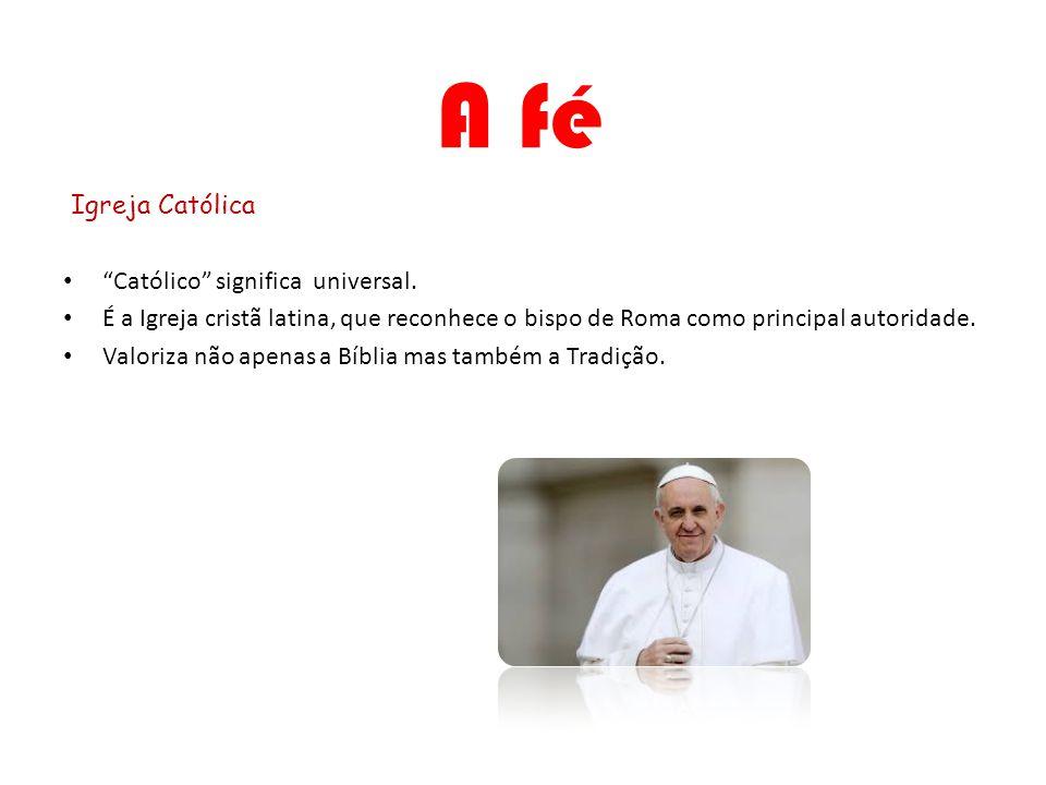 A fé Igreja Católica Católico significa universal. É a Igreja cristã latina, que reconhece o bispo de Roma como principal autoridade. Valoriza não ape
