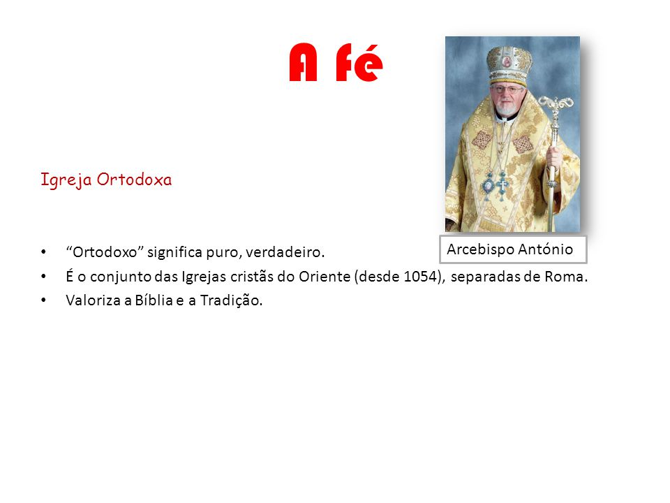 A fé Igreja Ortodoxa Ortodoxo significa puro, verdadeiro. É o conjunto das Igrejas cristãs do Oriente (desde 1054), separadas de Roma. Valoriza a Bíbl