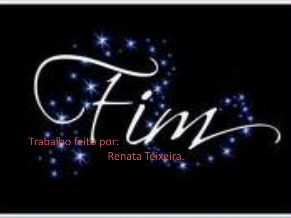 Trabalho feito por: Renata Teixeira.