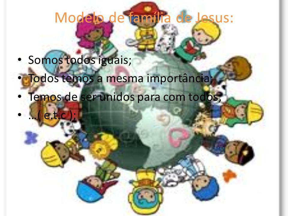 Modelo de família de Jesus: Somos todos iguais; Todos temos a mesma importância; Temos de ser unidos para com todos; …( e.t.c );