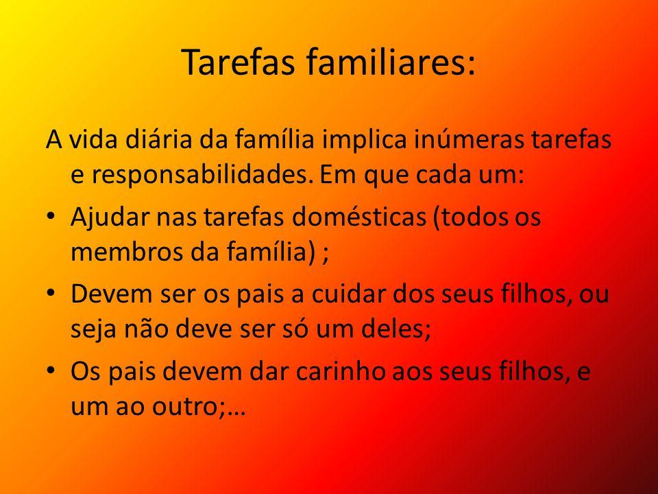 Tarefas familiares: A vida diária da família implica inúmeras tarefas e responsabilidades. Em que cada um: Ajudar nas tarefas domésticas (todos os mem