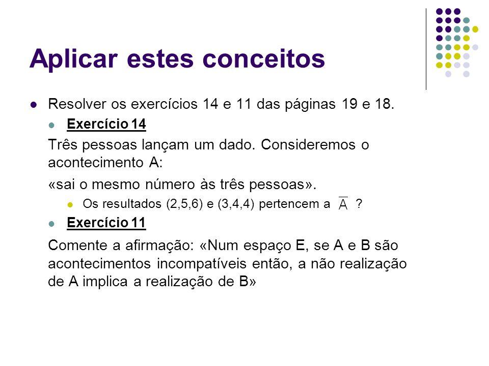 Aplicar estes conceitos Resolver os exercícios 14 e 11 das páginas 19 e 18. Exercício 14 Três pessoas lançam um dado. Consideremos o acontecimento A: