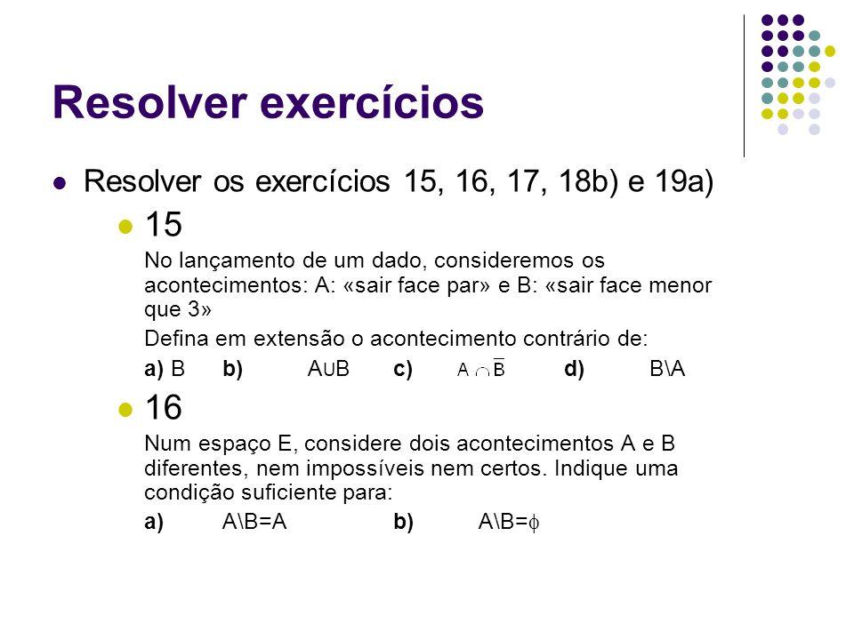 Resolver exercícios Resolver os exercícios 15, 16, 17, 18b) e 19a) 15 No lançamento de um dado, consideremos os acontecimentos: A: «sair face par» e B