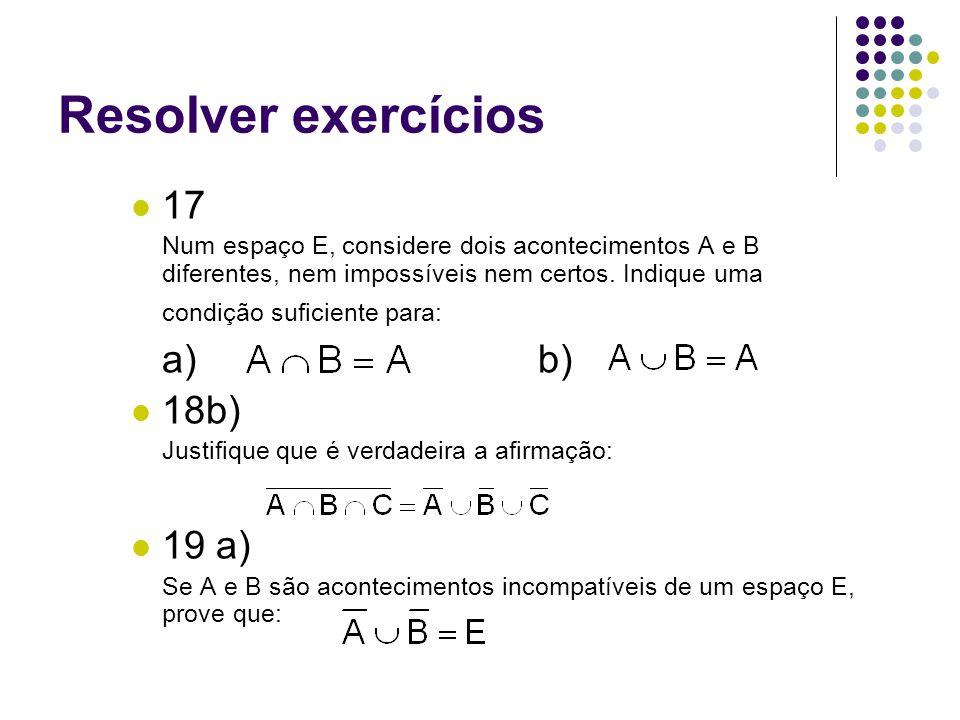 Resolver exercícios 17 Num espaço E, considere dois acontecimentos A e B diferentes, nem impossíveis nem certos. Indique uma condição suficiente para: