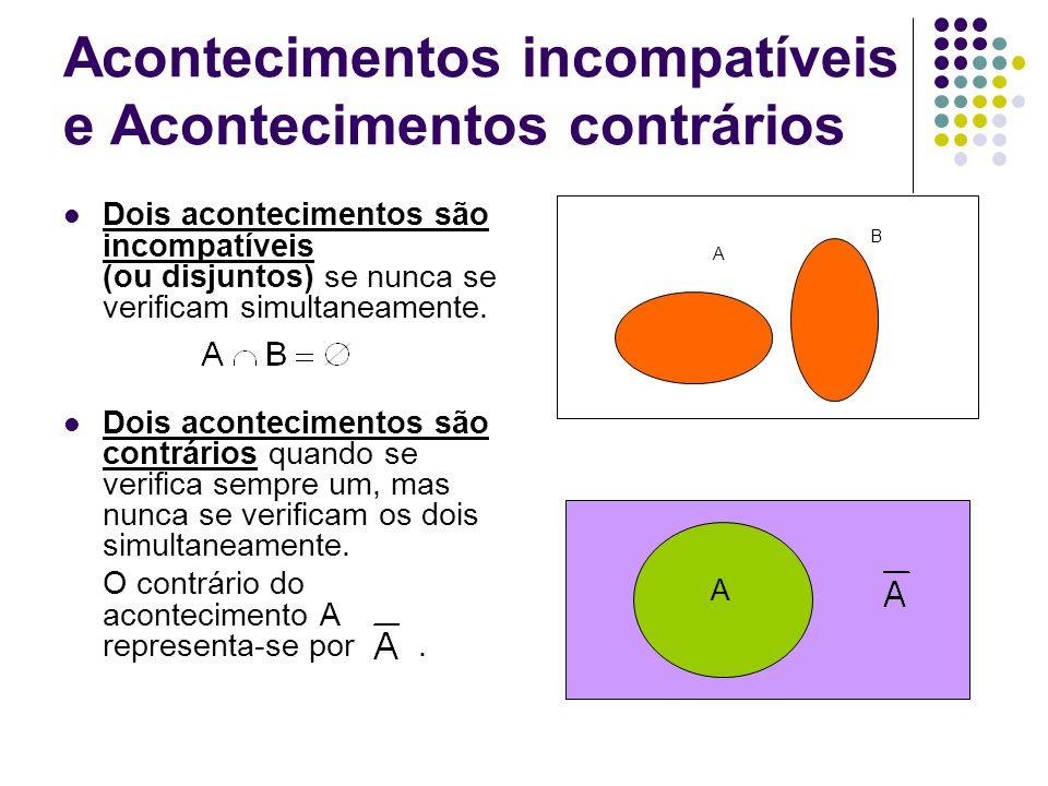 Acontecimentos incompatíveis e Acontecimentos contrários Dois acontecimentos são incompatíveis (ou disjuntos) se nunca se verificam simultaneamente. D