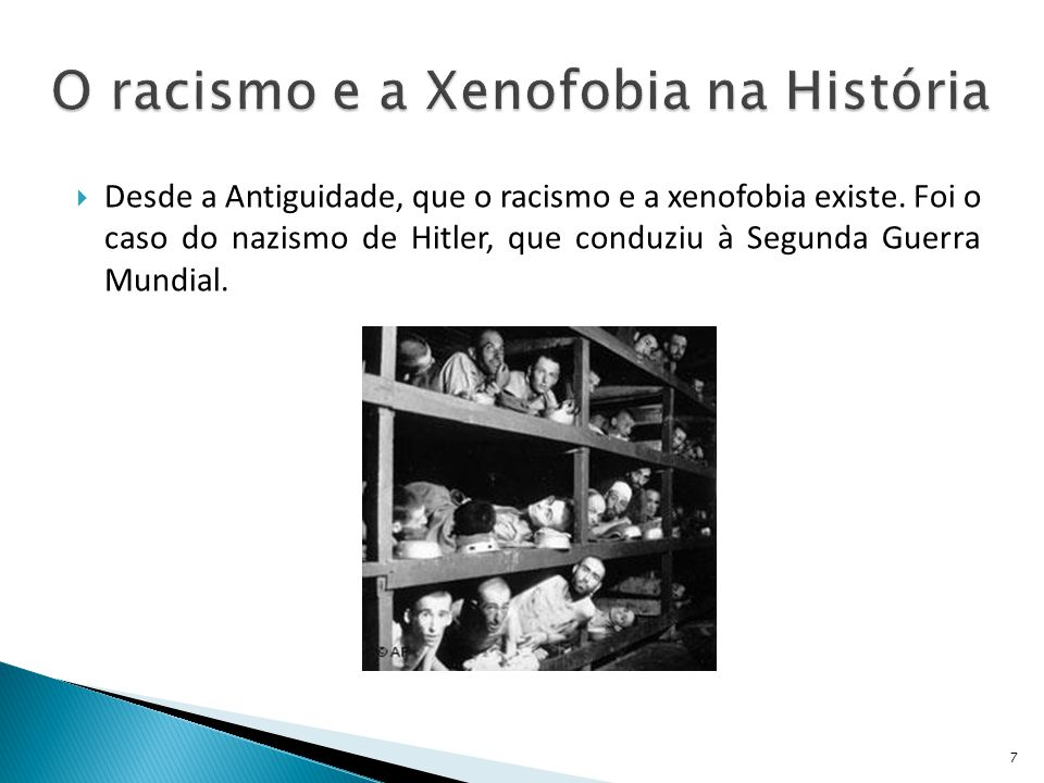 Desde a Antiguidade, que o racismo e a xenofobia existe. Foi o caso do nazismo de Hitler, que conduziu à Segunda Guerra Mundial. 7