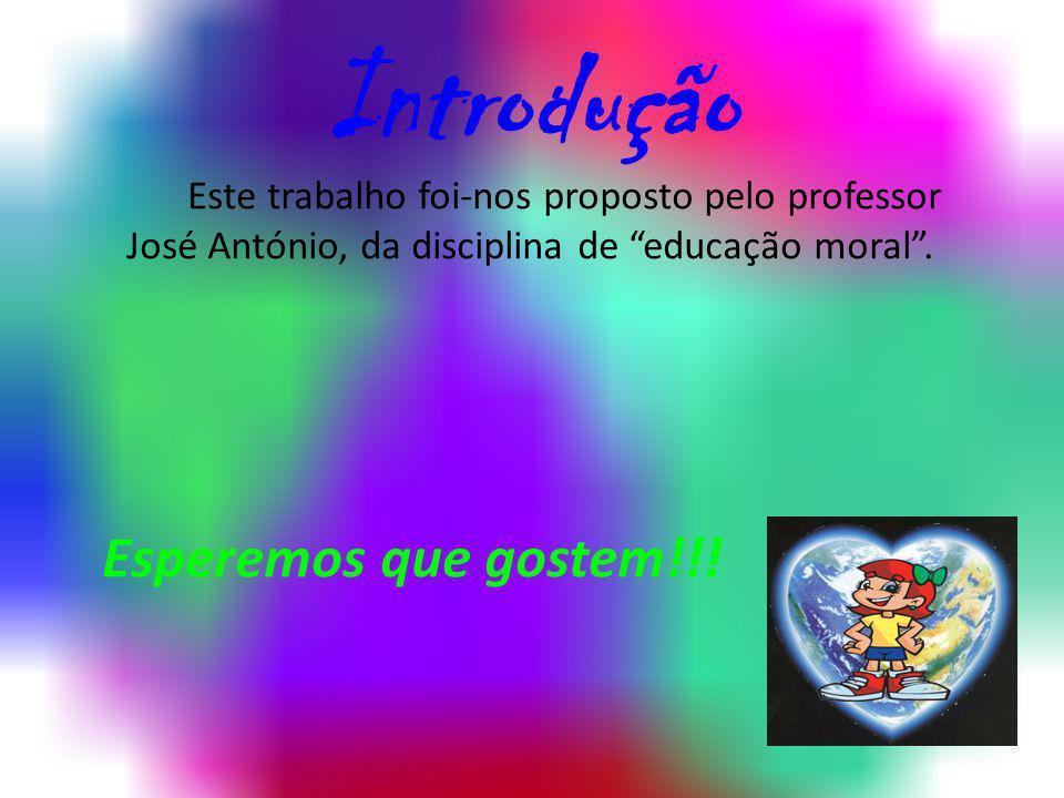 Introdução Este trabalho foi-nos proposto pelo professor José António, da disciplina de educação moral. Esperemos que gostem!!!