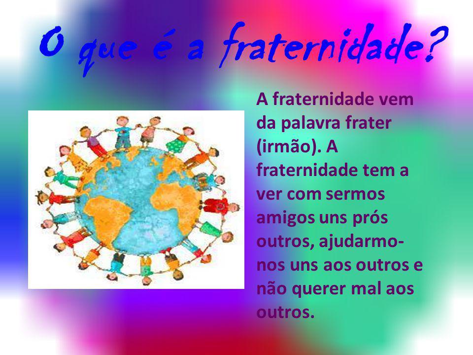 O que é a fraternidade? A fraternidade vem da palavra frater (irmão). A fraternidade tem a ver com sermos amigos uns prós outros, ajudarmo- nos uns ao