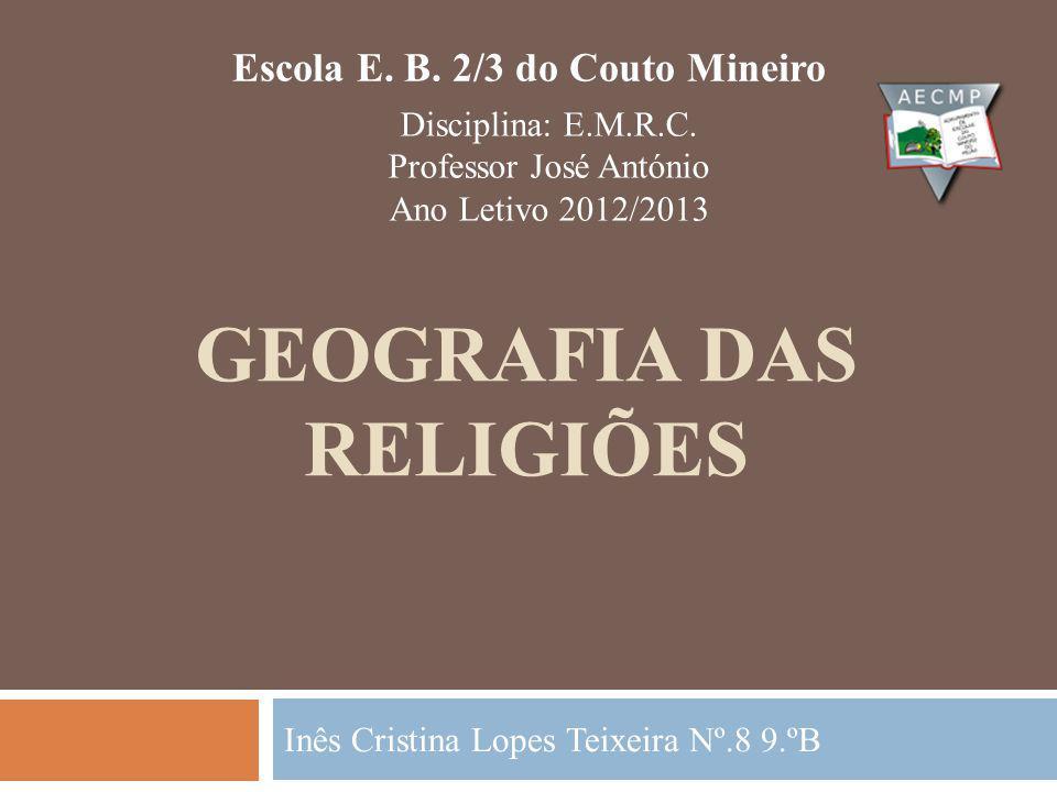 GEOGRAFIA DAS RELIGIÕES Inês Cristina Lopes Teixeira Nº.8 9.ºB Escola E.