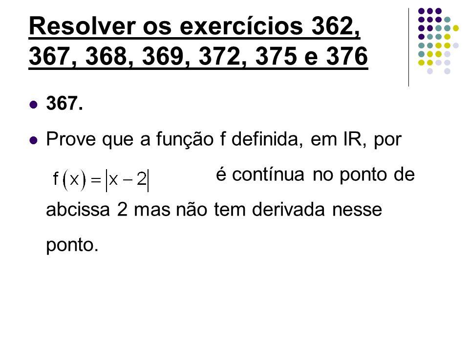 Resolver os exercícios 362, 367, 368, 369, 372, 375 e 376 367. Prove que a função f definida, em IR, por é contínua no ponto de abcissa 2 mas não tem
