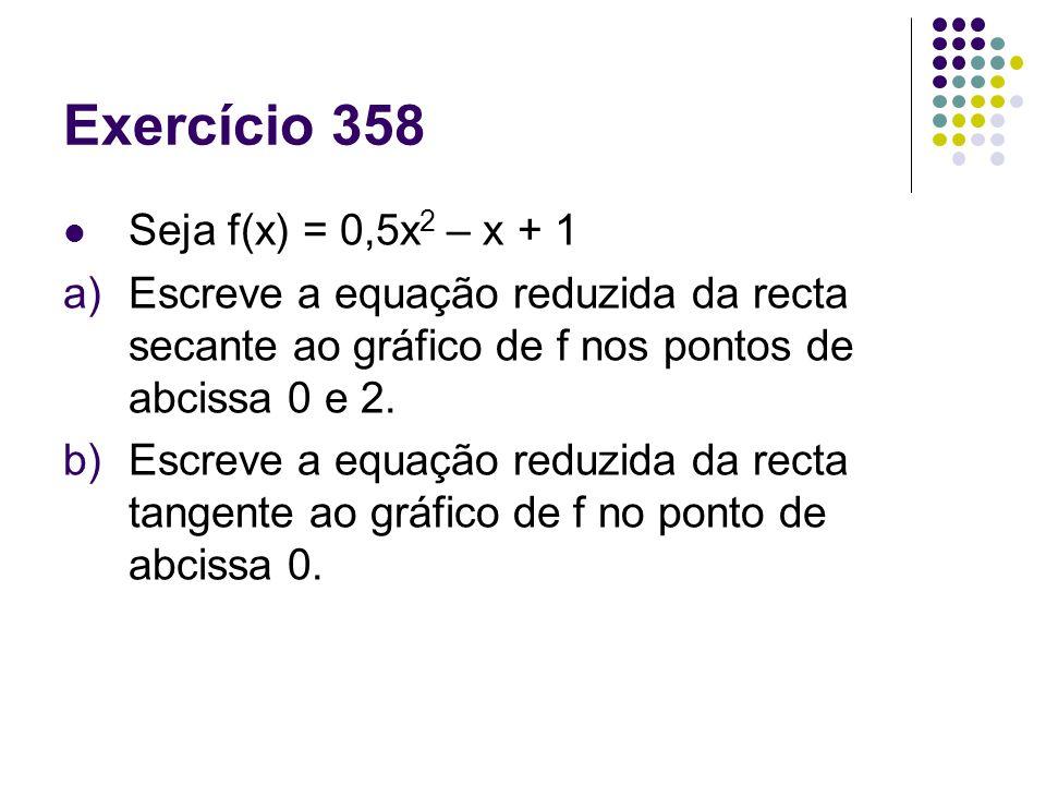 Exercício 358 Seja f(x) = 0,5x 2 – x + 1 a)Escreve a equação reduzida da recta secante ao gráfico de f nos pontos de abcissa 0 e 2. b)Escreve a equaçã