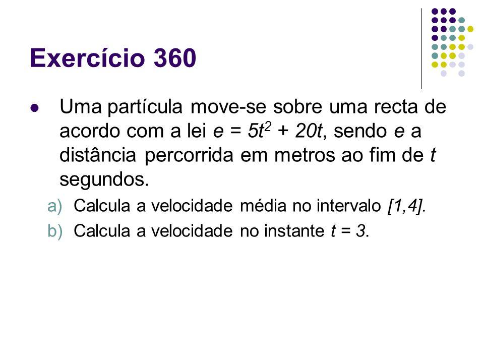 Exercício 360 Uma partícula move-se sobre uma recta de acordo com a lei e = 5t 2 + 20t, sendo e a distância percorrida em metros ao fim de t segundos.