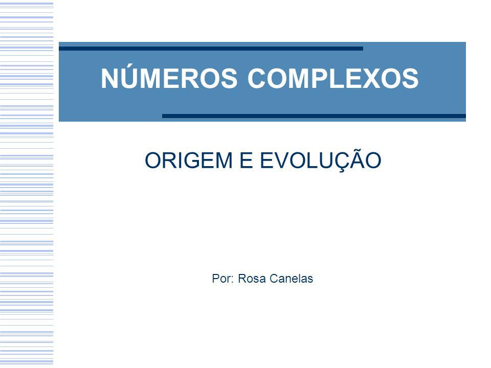 NÚMEROS COMPLEXOS ORIGEM E EVOLUÇÃO Por: Rosa Canelas