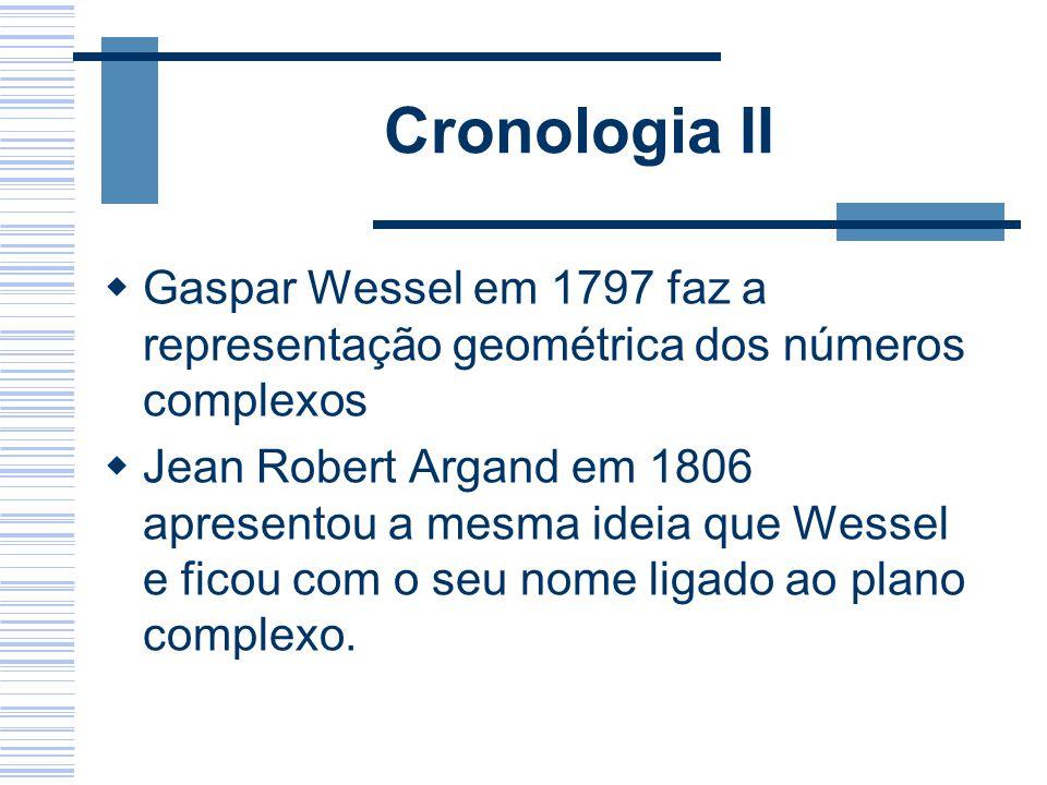 Cronologia II Gaspar Wessel em 1797 faz a representação geométrica dos números complexos Jean Robert Argand em 1806 apresentou a mesma ideia que Wesse