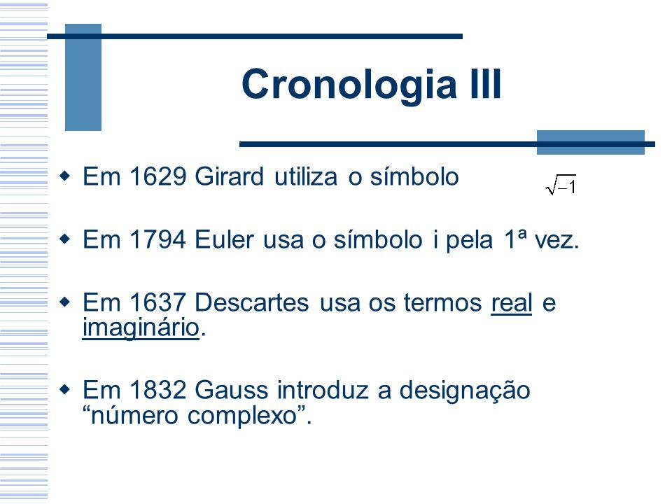Cronologia III Em 1629 Girard utiliza o símbolo Em 1794 Euler usa o símbolo i pela 1ª vez. Em 1637 Descartes usa os termos real e imaginário. Em 1832