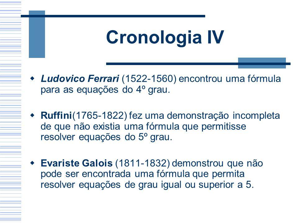 Cronologia IV Ludovico Ferrari (1522-1560) encontrou uma fórmula para as equações do 4º grau. Ruffini(1765-1822) fez uma demonstração incompleta de qu