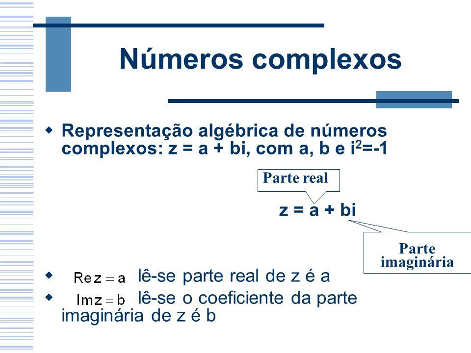 Números complexos Representação algébrica de números complexos: z = a + bi, com a, b e i 2 =-1 z = a + bi lê-se parte real de z é a lê-se o coeficient