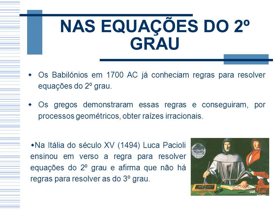 NAS EQUAÇÕES DO 2º GRAU Os Babilónios em 1700 AC já conheciam regras para resolver equações do 2º grau. Os gregos demonstraram essas regras e consegui
