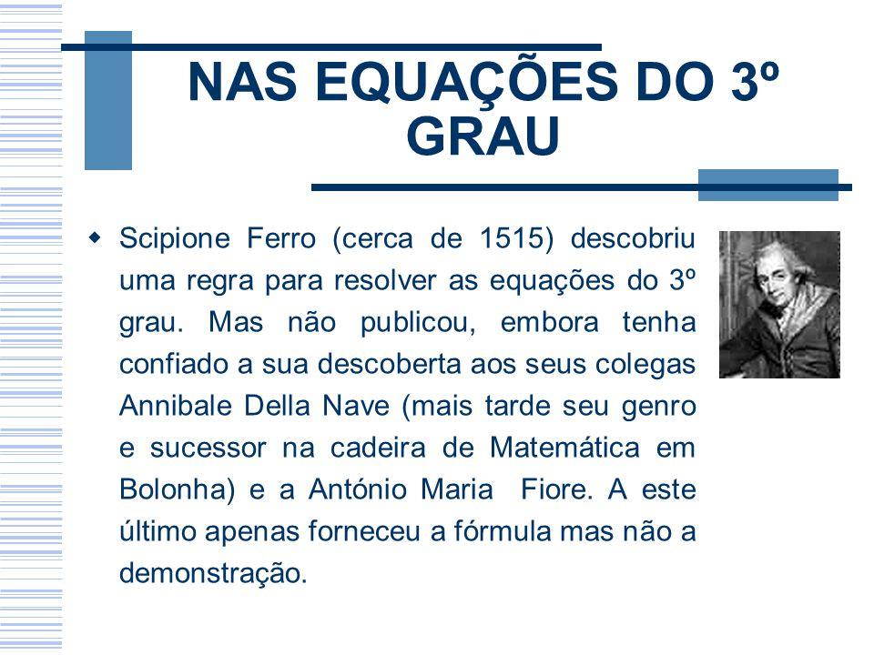 NAS EQUAÇÕES DO 3º GRAU Nicolo Fontana (Tartaglia(Tartamudo)) 1499-1557 Fiore desafia Tartaglia para uma disputa matemática onde inclui 30 problemas do 3º grau.