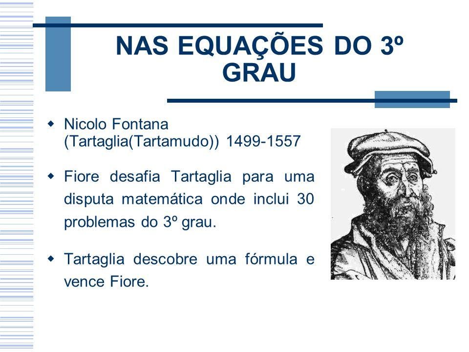 NAS EQUAÇÕES DO 3º GRAU Nicolo Fontana (Tartaglia(Tartamudo)) 1499-1557 Fiore desafia Tartaglia para uma disputa matemática onde inclui 30 problemas d