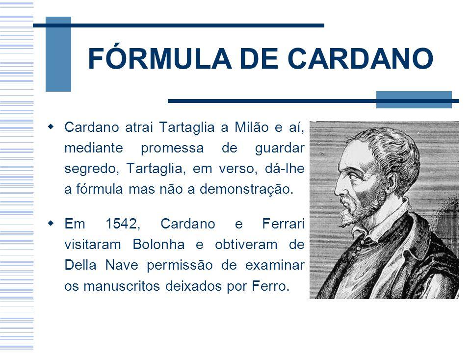 FÓRMULA DE CARDANO Cardano atrai Tartaglia a Milão e aí, mediante promessa de guardar segredo, Tartaglia, em verso, dá-lhe a fórmula mas não a demonst