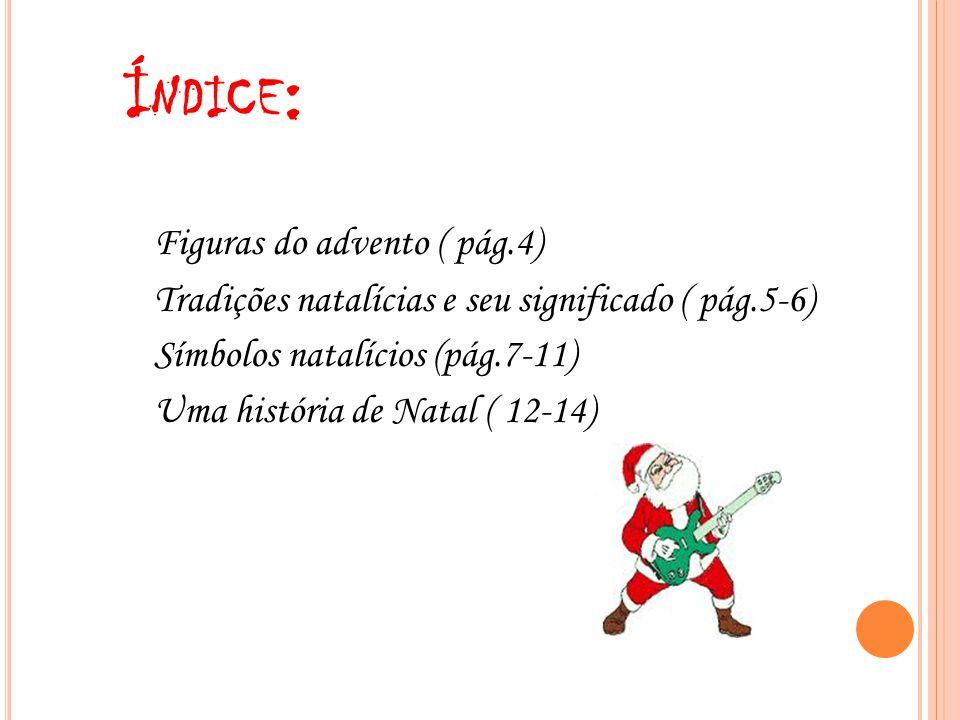 Í NDICE : Figuras do advento ( pág.4) Tradições natalícias e seu significado ( pág.5-6) Símbolos natalícios (pág.7-11) Uma história de Natal ( 12-14)