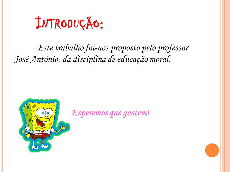 I NTRODUÇÃO : Este trabalho foi-nos proposto pelo professor José António, da disciplina de educação moral. Esperemos que gostem!