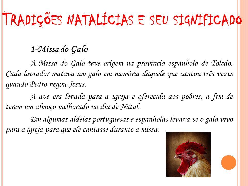 T RADIÇÕES NATALÍCIAS E SEU SIGNIFICADO 1-Missa do Galo A Missa do Galo teve origem na província espanhola de Toledo. Cada lavrador matava um galo em