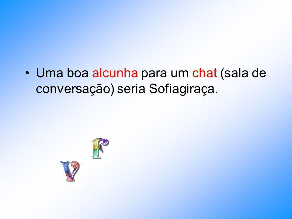 Uma boa alcunha para um chat (sala de conversação) seria Sofiagiraça.