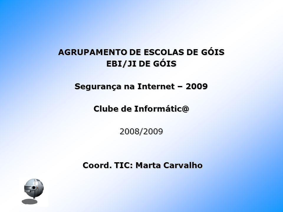 AGRUPAMENTO DE ESCOLAS DE GÓIS EBI/JI DE GÓIS Segurança na Internet – 2009 Clube de Informátic@ 2008/2009 Coord. TIC: Marta Carvalho Coord. TIC: Marta