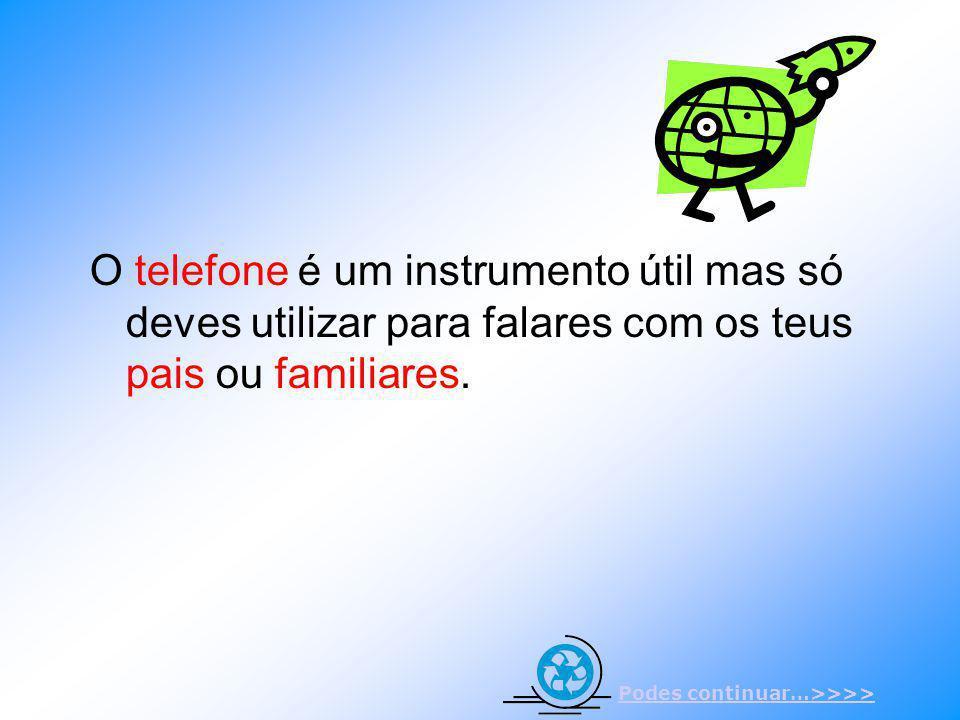 O telefone é um instrumento útil mas só deves utilizar para falares com os teus pais ou familiares. Podes continuar…>>>>