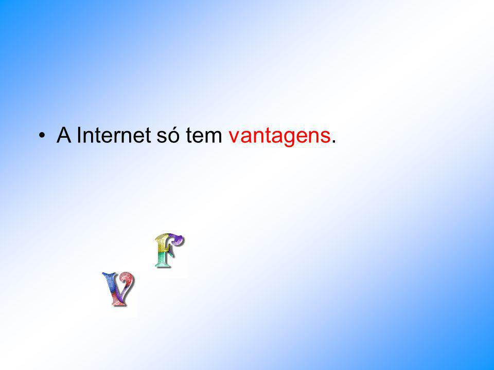 A Internet só tem vantagens.