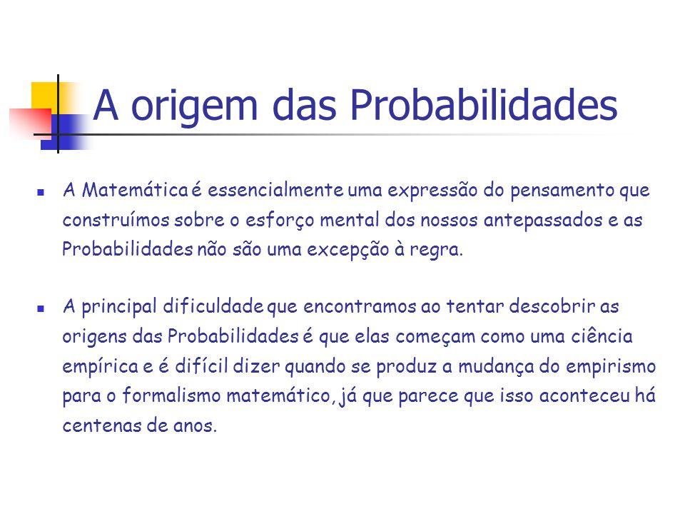 A origem das Probabilidades A Matemática é essencialmente uma expressão do pensamento que construímos sobre o esforço mental dos nossos antepassados e as Probabilidades não são uma excepção à regra.
