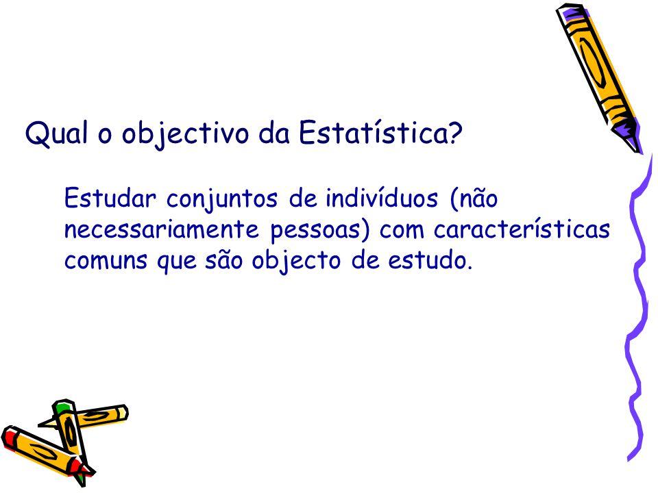Qual o objectivo da Estatística? Estudar conjuntos de indivíduos (não necessariamente pessoas) com características comuns que são objecto de estudo.