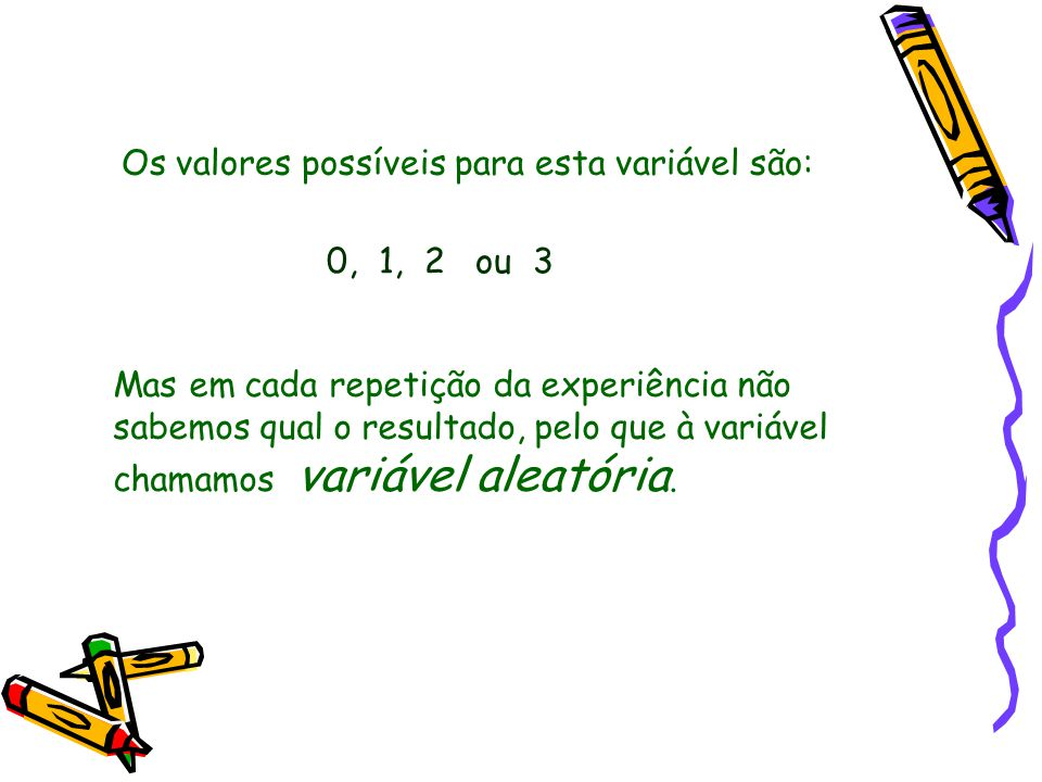 Os valores possíveis para esta variável são: 0, 1, 2 ou 3 Mas em cada repetição da experiência não sabemos qual o resultado, pelo que à variável chamamos variável aleatória.