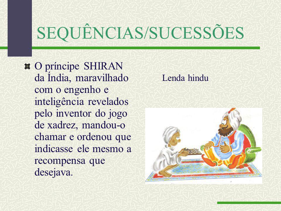 SEQUÊNCIAS/SUCESSÕES O príncipe SHIRAN da Índia, maravilhado com o engenho e inteligência revelados pelo inventor do jogo de xadrez, mandou-o chamar e ordenou que indicasse ele mesmo a recompensa que desejava.