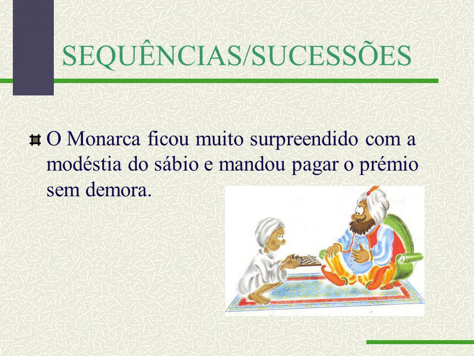 SEQUÊNCIAS/SUCESSÕES O Monarca ficou muito surpreendido com a modéstia do sábio e mandou pagar o prémio sem demora.