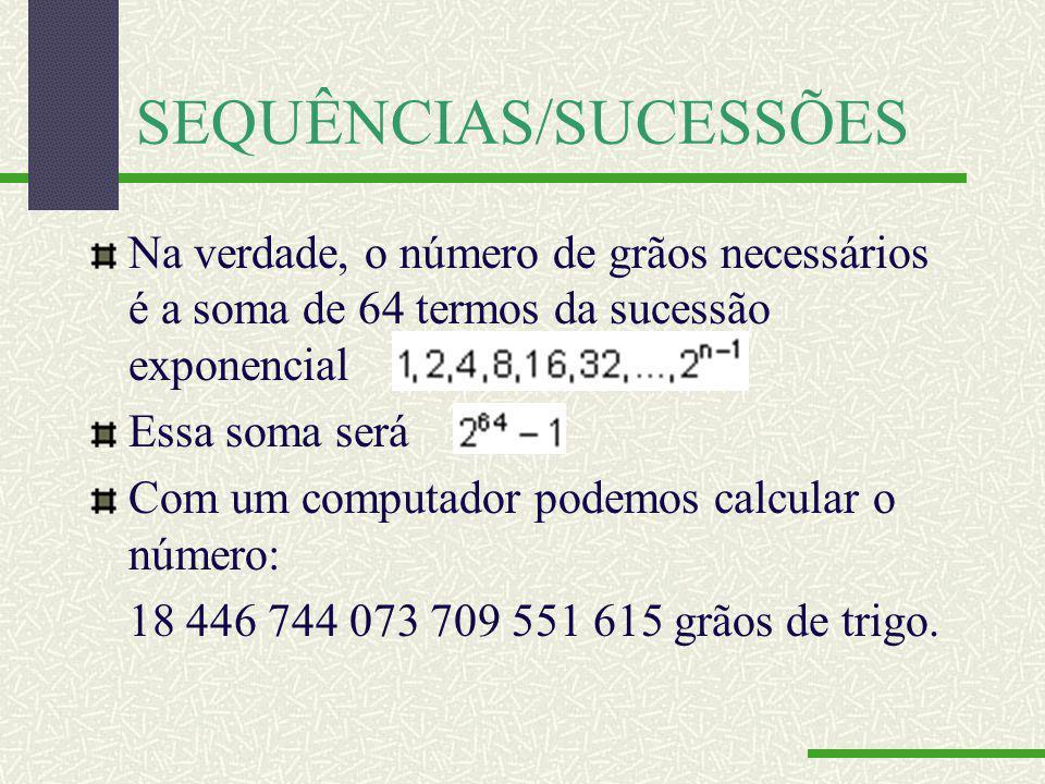 SEQUÊNCIAS/SUCESSÕES Na verdade, o número de grãos necessários é a soma de 64 termos da sucessão exponencial Essa soma será Com um computador podemos calcular o número: 18 446 744 073 709 551 615 grãos de trigo.