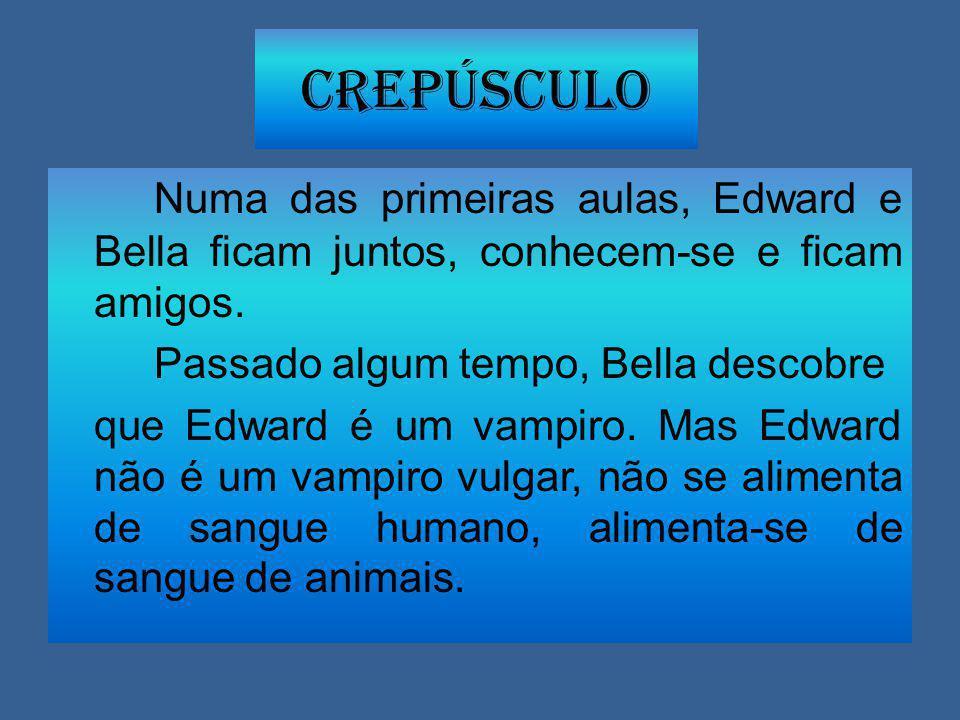 Numa das primeiras aulas, Edward e Bella ficam juntos, conhecem-se e ficam amigos. Passado algum tempo, Bella descobre que Edward é um vampiro. Mas Ed