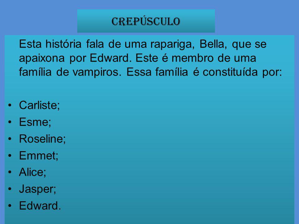 Crepúsculo Esta história fala de uma rapariga, Bella, que se apaixona por Edward. Este é membro de uma família de vampiros. Essa família é constituída