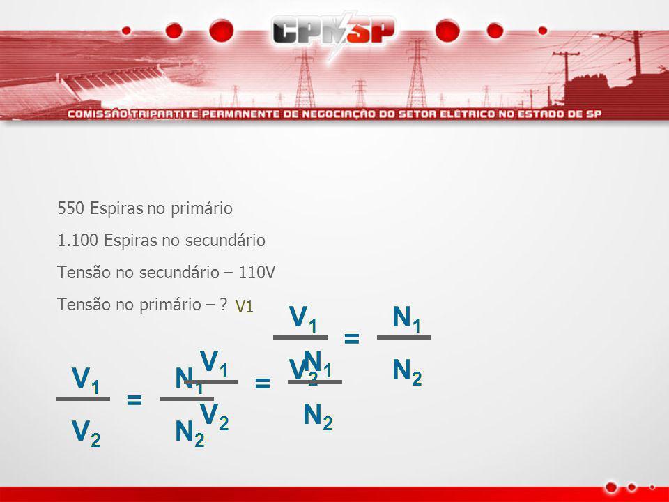 Exemplo Um trafo com: 550 Espiras no primário 1.100 Espiras no secundário Tensão no secundário – 110V Tensão no primário – .