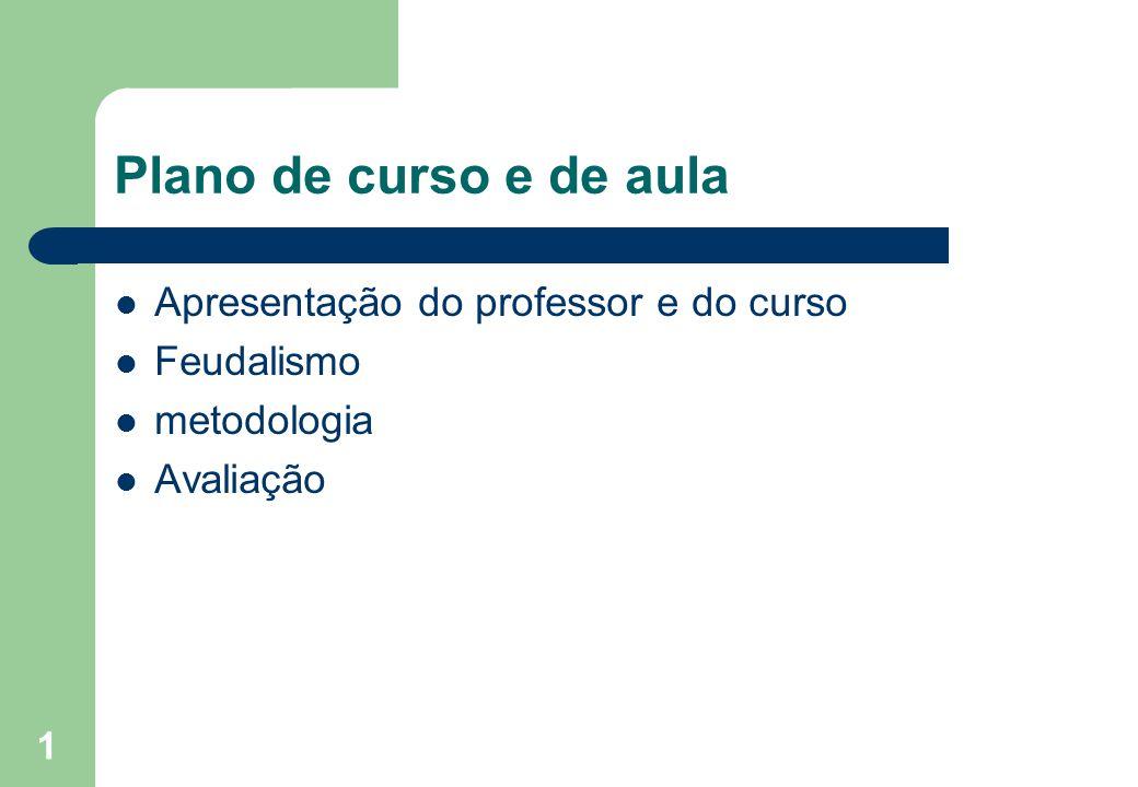 Plano de curso e de aula Apresentação do professor e do curso Feudalismo metodologia Avaliação 1