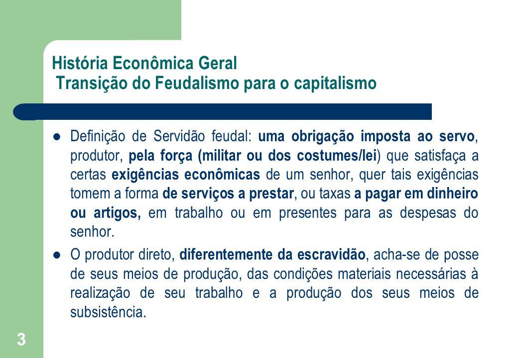 3 História Econômica Geral Transição do Feudalismo para o capitalismo Definição de Servidão feudal: uma obrigação imposta ao servo, produtor, pela for
