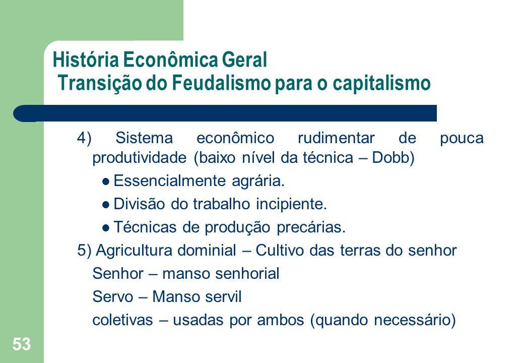 53 História Econômica Geral Transição do Feudalismo para o capitalismo 4) Sistema econômico rudimentar de pouca produtividade (baixo nível da técnica