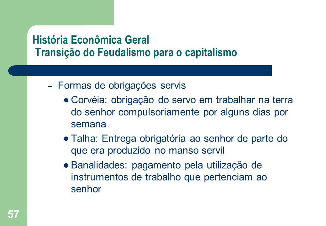 57 História Econômica Geral Transição do Feudalismo para o capitalismo – Formas de obrigações servis Corvéia: obrigação do servo em trabalhar na terra
