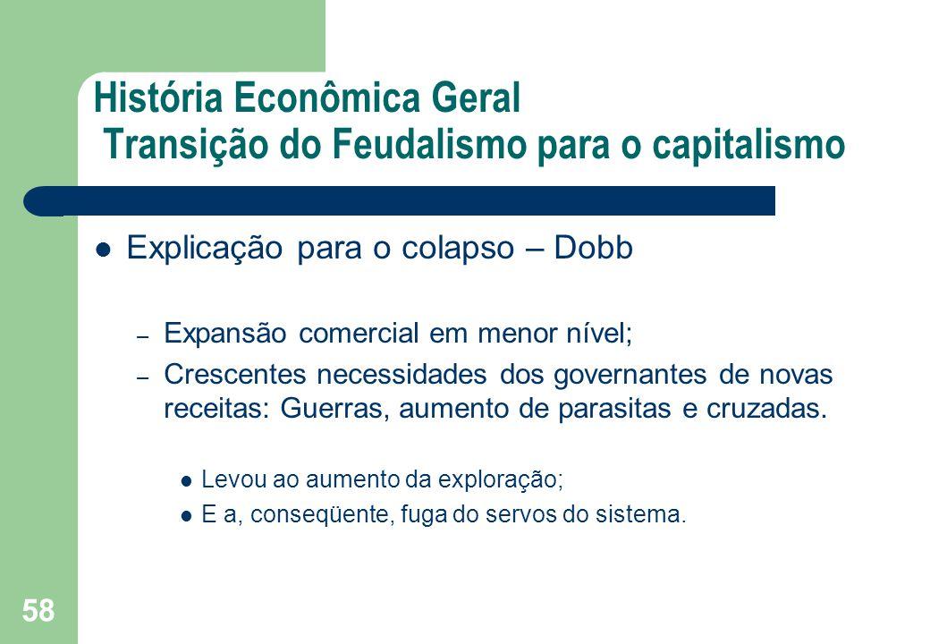 História Econômica Geral Transição do Feudalismo para o capitalismo Explicação para o colapso – Dobb – Expansão comercial em menor nível; – Crescentes