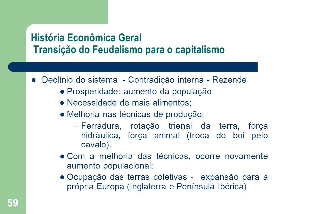 59 História Econômica Geral Transição do Feudalismo para o capitalismo Declínio do sistema - Contradição interna - Rezende Prosperidade: aumento da po