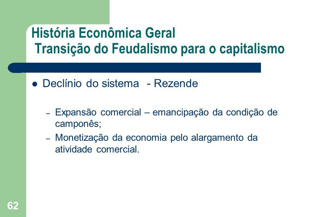 História Econômica Geral Transição do Feudalismo para o capitalismo Declínio do sistema - Rezende – Expansão comercial – emancipação da condição de ca