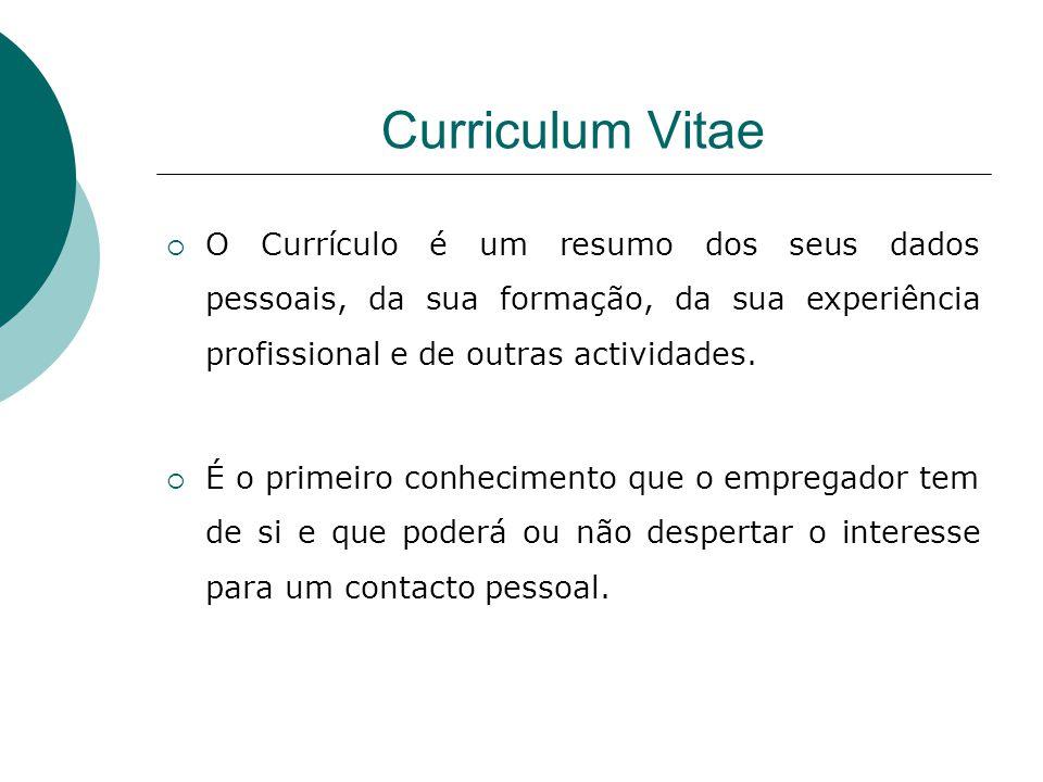 Curriculum Vitae O Currículo é um resumo dos seus dados pessoais, da sua formação, da sua experiência profissional e de outras actividades. É o primei