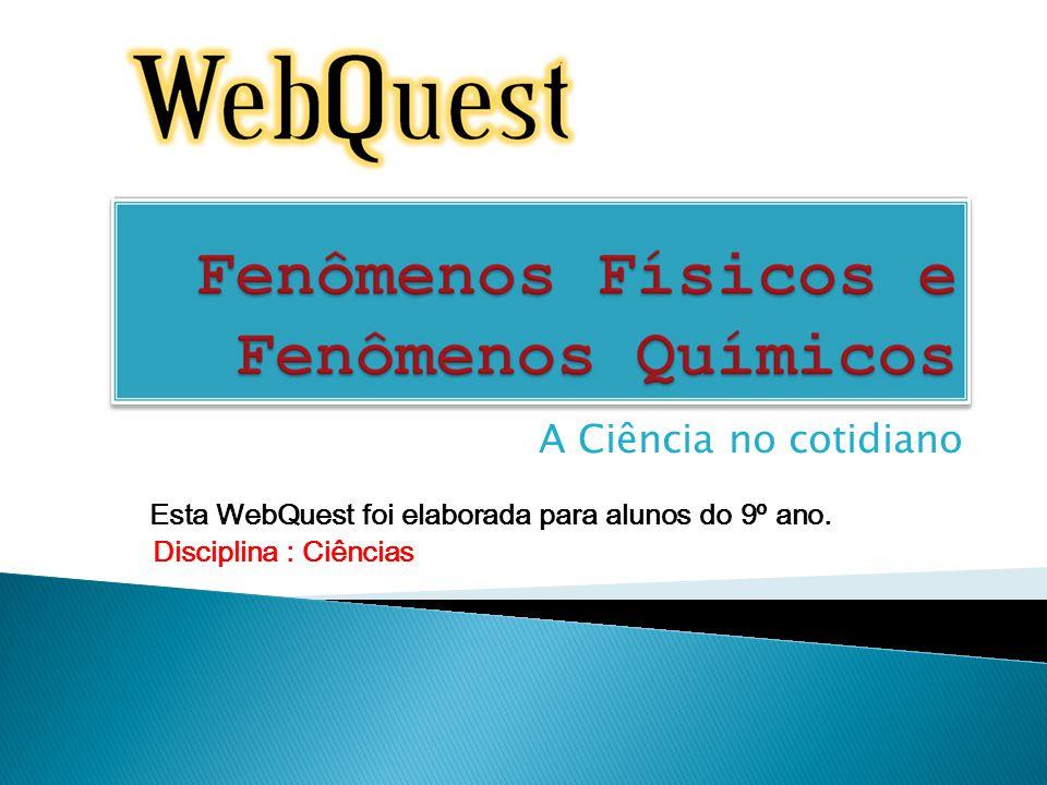 A Ciência no cotidiano Esta WebQuest foi elaborada para alunos do 9º ano. Disciplina : Ciências
